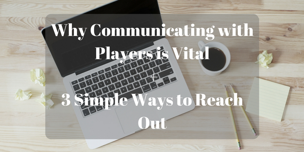 Why Communicating with Players is Vital + 3 Simple Ways to Reach Out