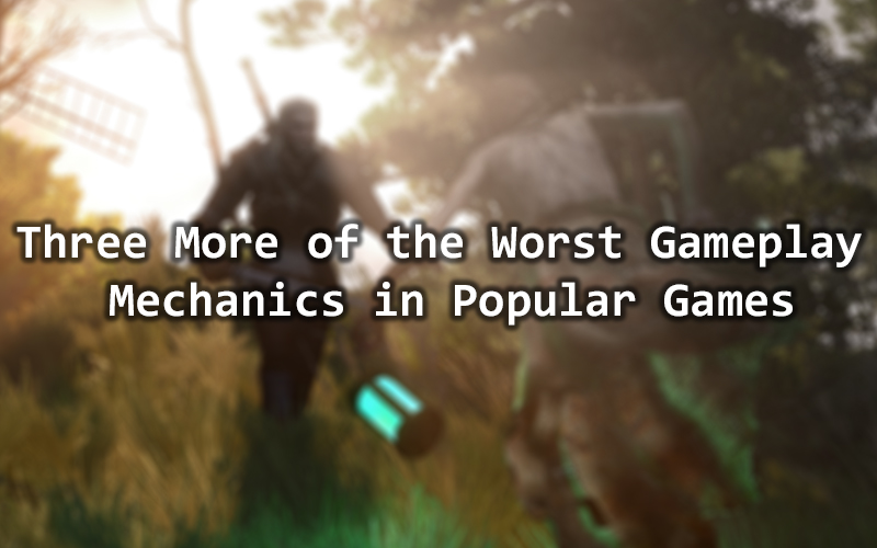 Three More of the Worst Gameplay Mechanics in Popular Games